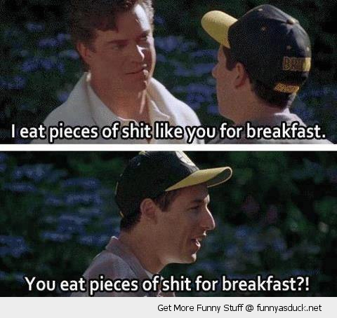 Adam Sandler Happy Gilmore Shooter says I eat pieces of shit for breakfast
